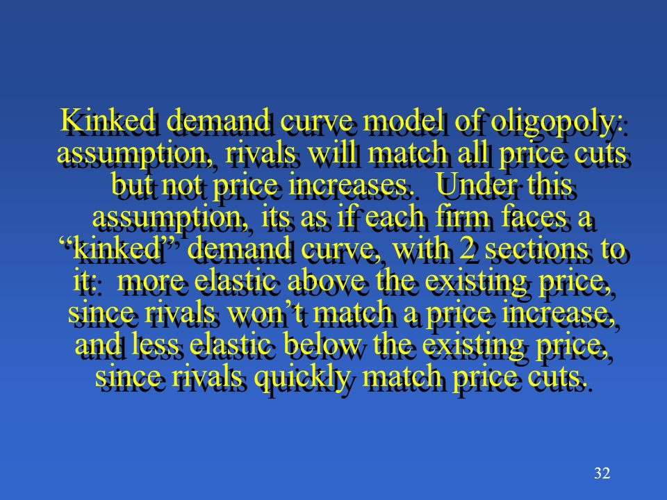 Kinked demand curve model of oligopoly: assumption, rivals will match all price cuts but not price increases.