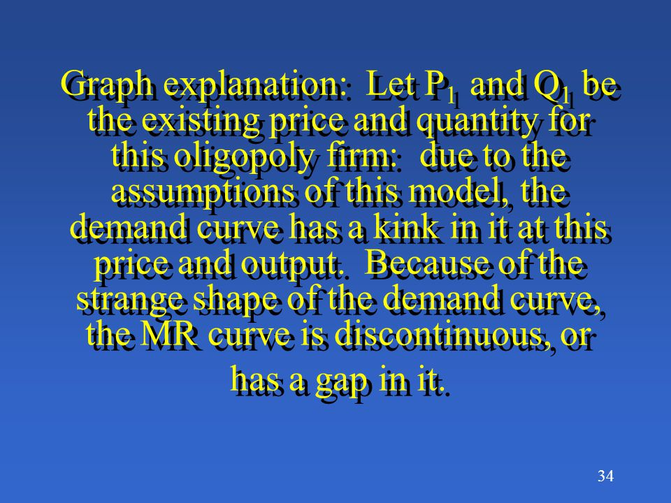 Graph explanation: Let P1 and Q1 be the existing price and quantity for this oligopoly firm: due to the assumptions of this model, the demand curve has a kink in it at this price and output.
