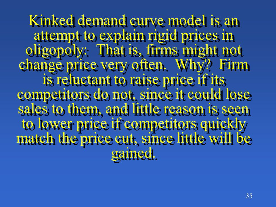Kinked demand curve model is an attempt to explain rigid prices in oligopoly: That is, firms might not change price very often.