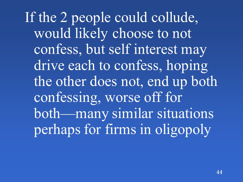 If the 2 people could collude, would likely choose to not confess, but self interest may drive each to confess, hoping the other does not, end up both confessing, worse off for both—many similar situations perhaps for firms in oligopoly