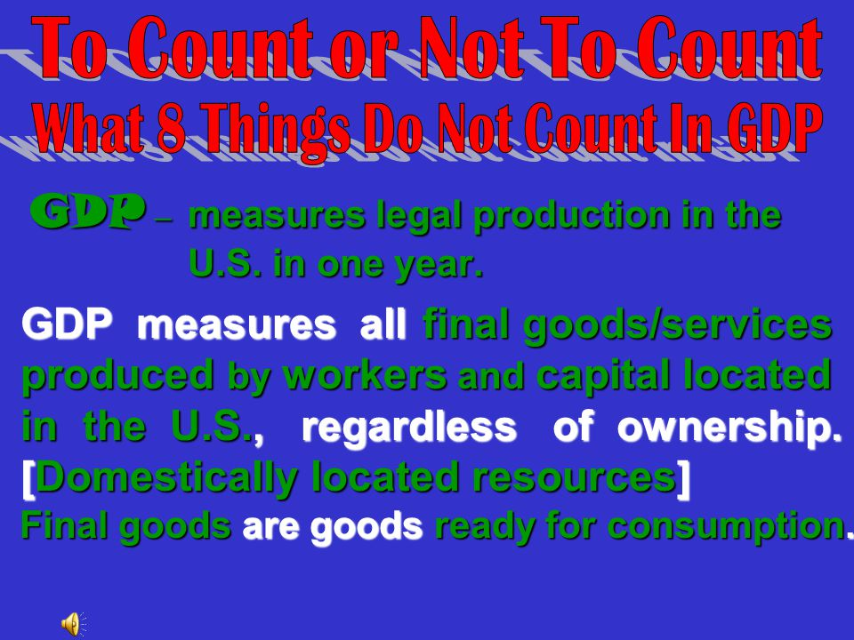GDP – measures legal production in the U.S. in one year.