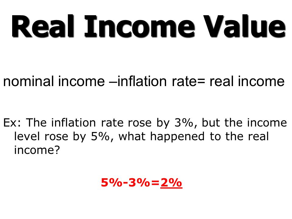 Real Income Value nominal income –inflation rate= real income