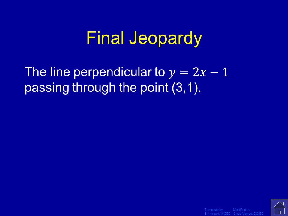Final Jeopardy The line perpendicular to 𝑦=2𝑥−1 passing through the point (3,1). Template by Modified by.