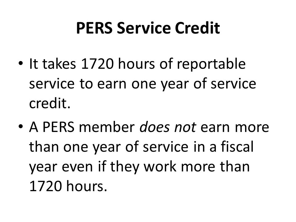 PERS Service Credit It takes 1720 hours of reportable service to earn one year of service credit.