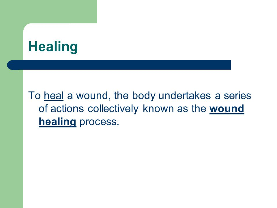Healing To heal a wound, the body undertakes a series of actions collectively known as the wound healing process.