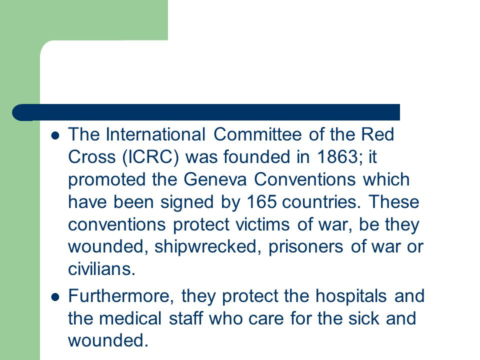 The International Committee of the Red Cross (ICRC) was founded in 1863; it promoted the Geneva Conventions which have been signed by 165 countries. These conventions protect victims of war, be they wounded, shipwrecked, prisoners of war or civilians.