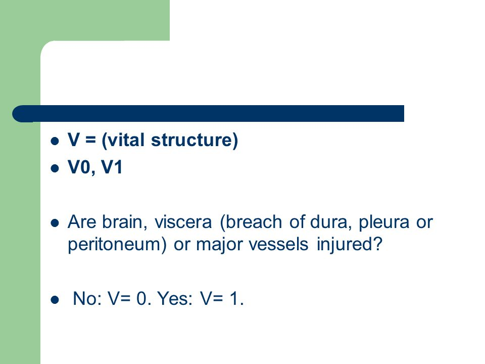 V = (vital structure) V0, V1. Are brain, viscera (breach of dura, pleura or peritoneum) or major vessels injured