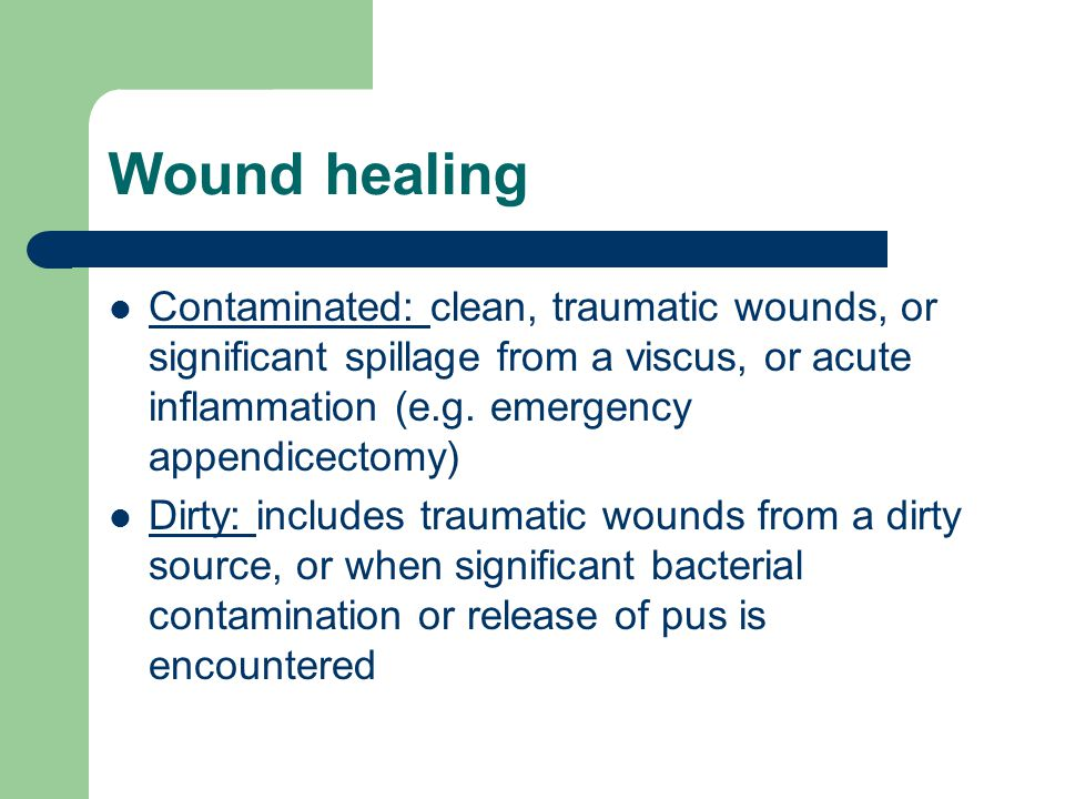 Wound healing Contaminated: clean, traumatic wounds, or significant spillage from a viscus, or acute inflammation (e.g. emergency appendicectomy)