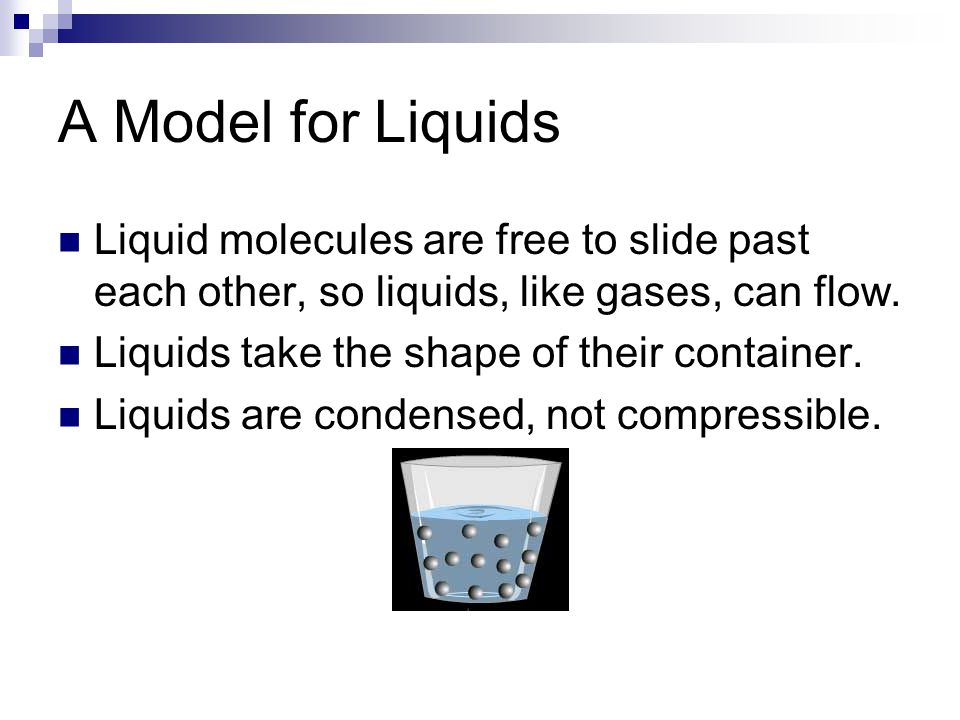 A Model for Liquids Liquid molecules are free to slide past each other, so liquids, like gases, can flow.