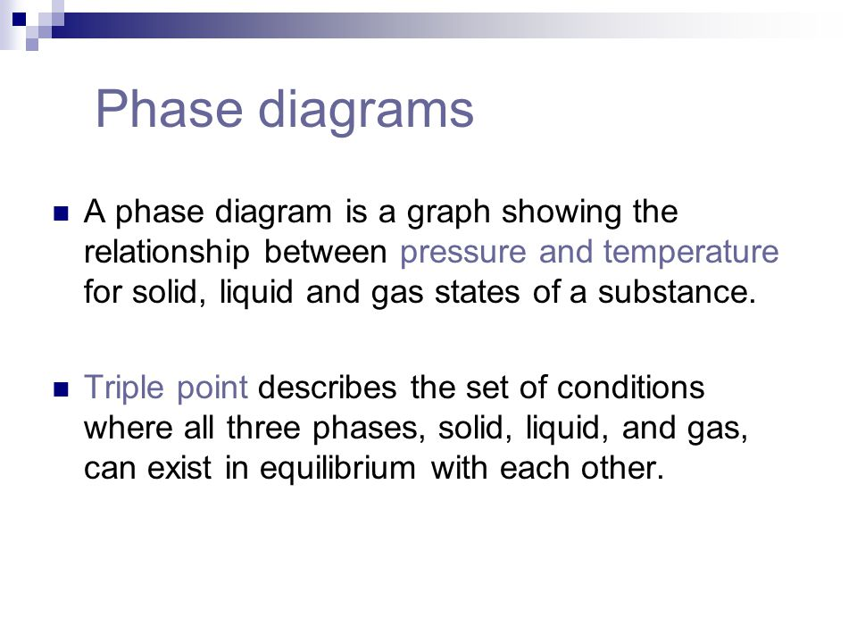 Phase diagrams A phase diagram is a graph showing the relationship between pressure and temperature for solid, liquid and gas states of a substance.