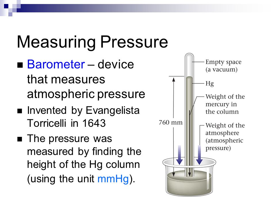 Measuring Pressure Barometer – device that measures atmospheric pressure. Invented by Evangelista Torricelli in