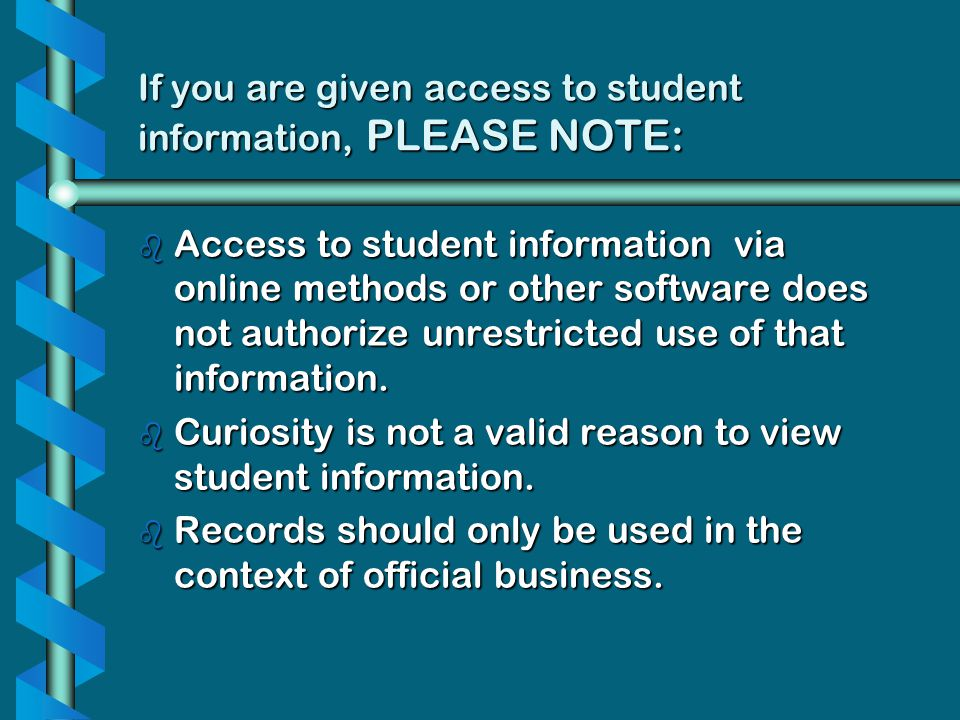 If you are given access to student information, PLEASE NOTE: