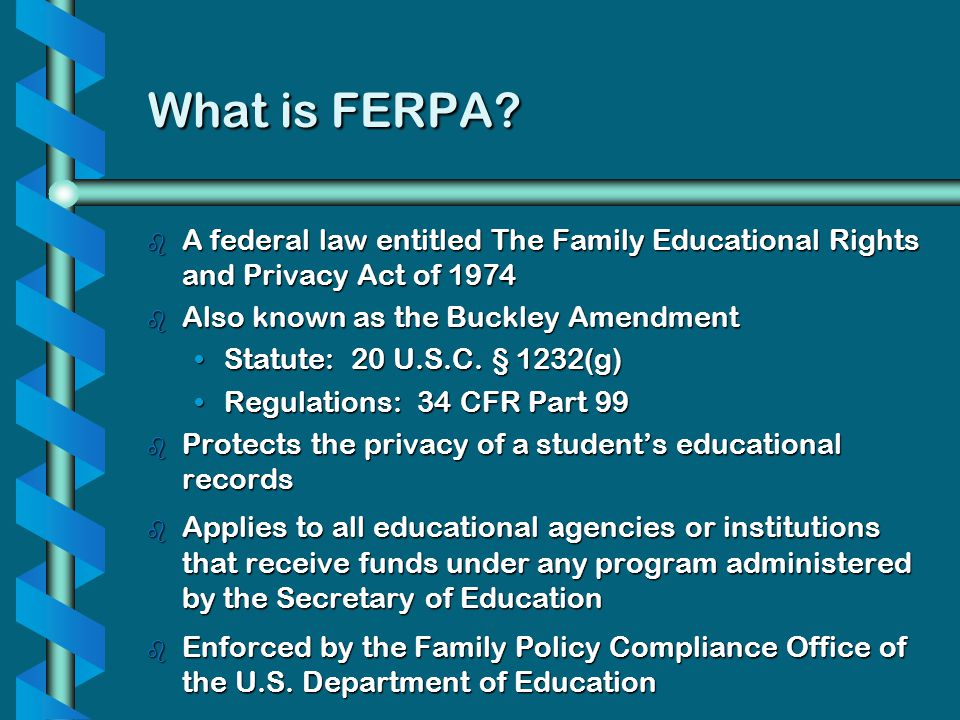 What is FERPA A federal law entitled The Family Educational Rights and Privacy Act of 1974. Also known as the Buckley Amendment.