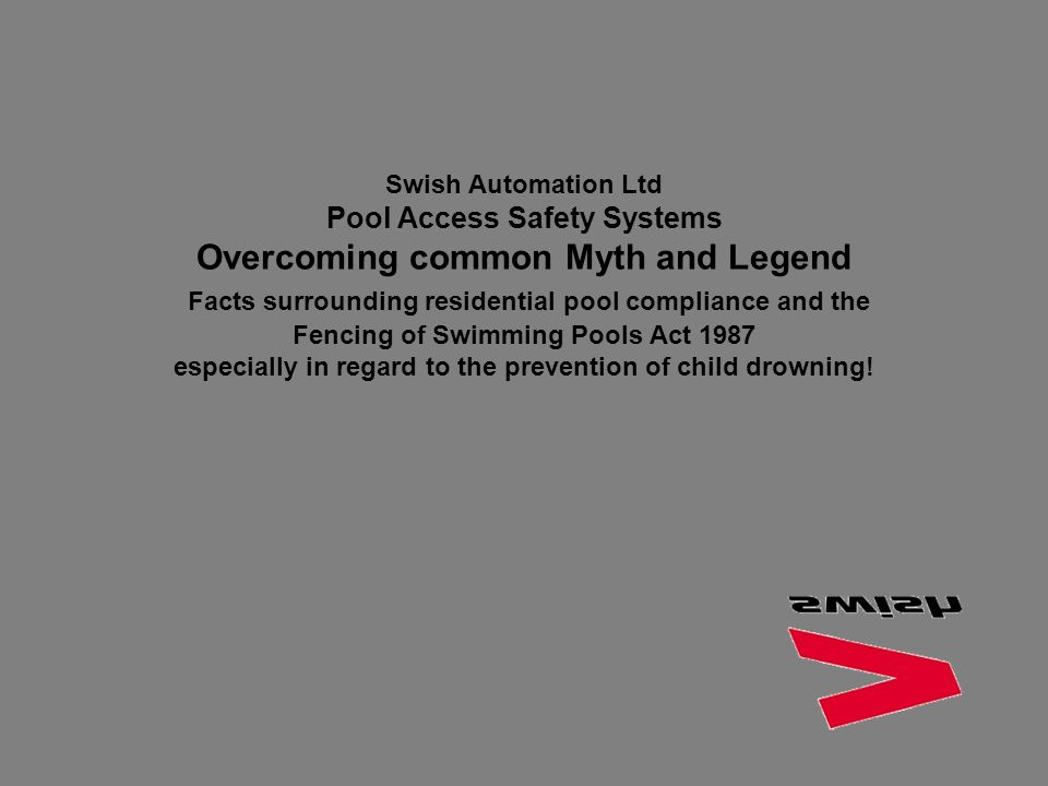 Swish Automation Ltd Pool Access Safety Systems Overcoming common Myth and Legend Facts surrounding residential pool compliance and the Fencing of Swimming Pools Act 1987 especially in regard to the prevention of child drowning!