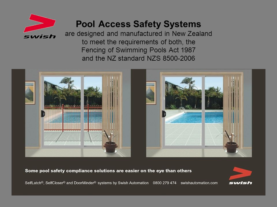 Pool Access Safety Systems are designed and manufactured in New Zealand to meet the requirements of both, the Fencing of Swimming Pools Act 1987 and the NZ standard NZS 8500-2006