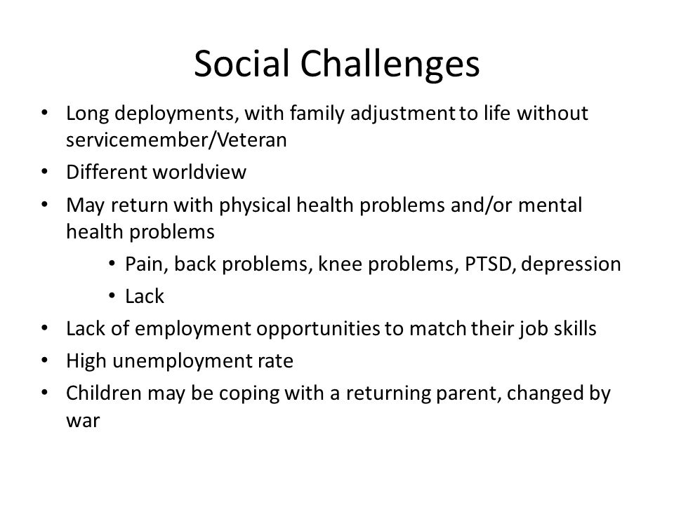 Social Challenges Long deployments, with family adjustment to life without servicemember/Veteran. Different worldview.