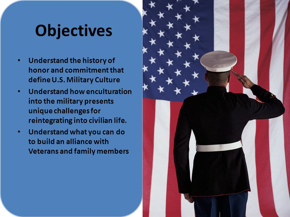 Objectives Understand the history of honor and commitment that define U.S. Military Culture.