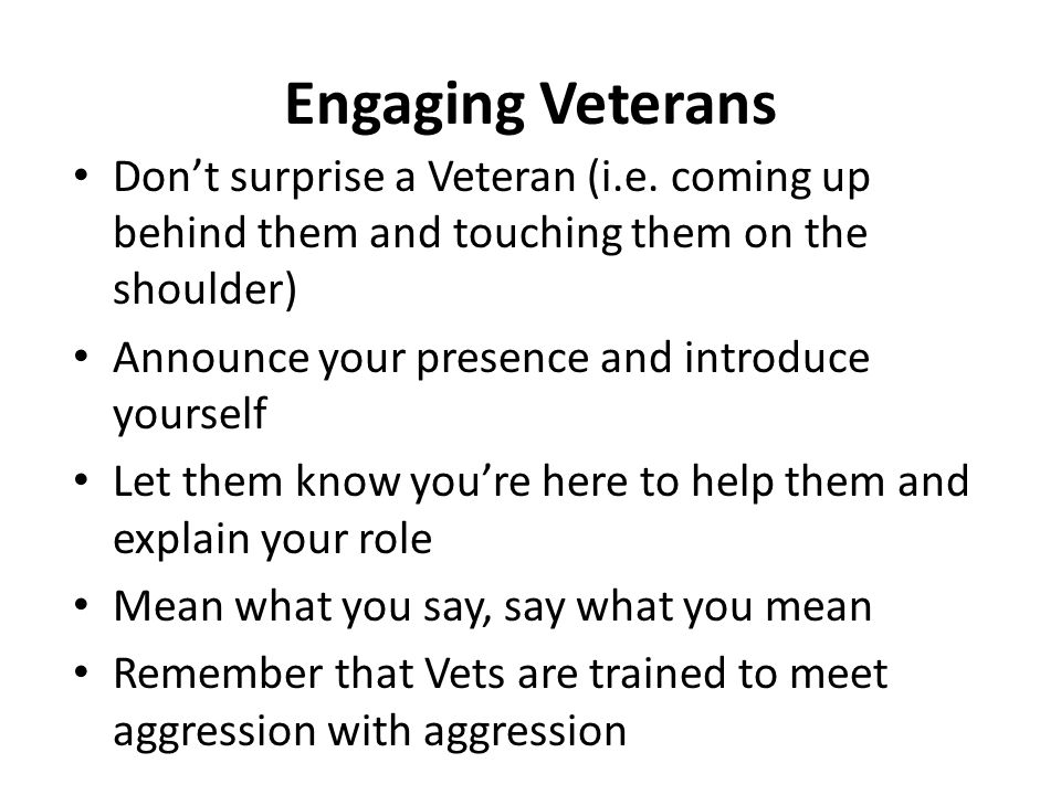 Engaging Veterans Don't surprise a Veteran (i.e. coming up behind them and touching them on the shoulder)
