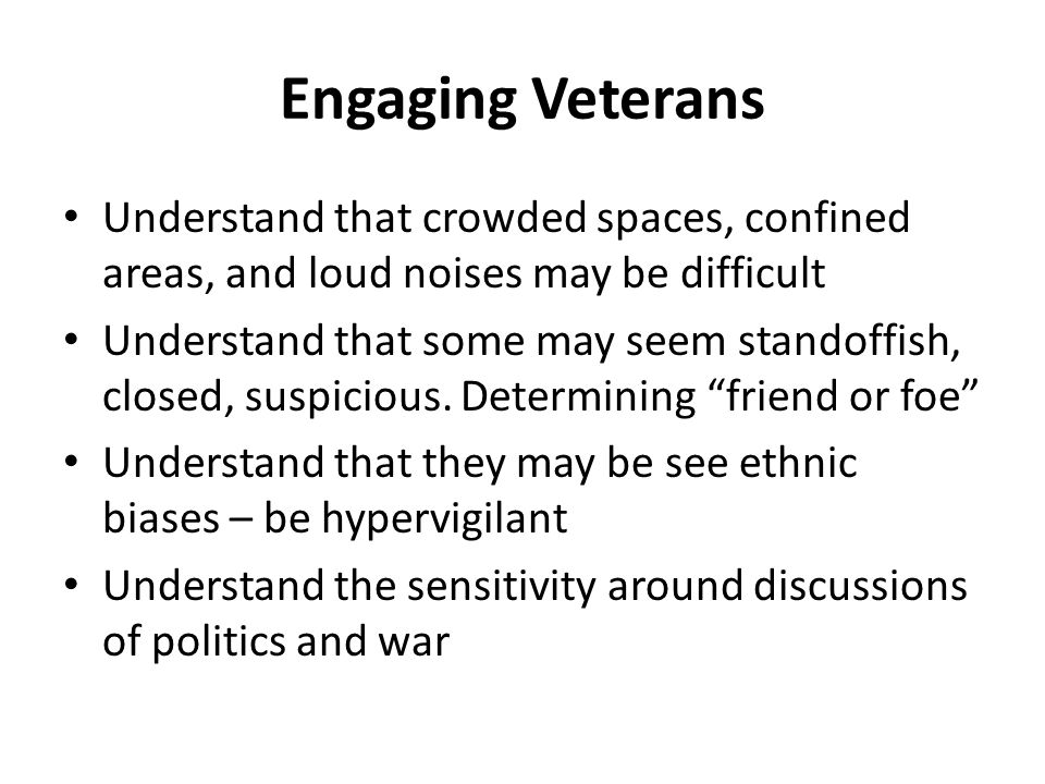 Engaging Veterans Understand that crowded spaces, confined areas, and loud noises may be difficult.