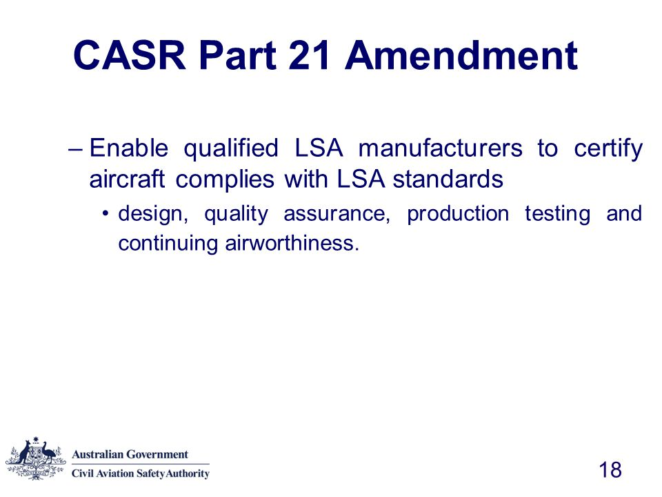 CASR Part 21 Amendment Enable qualified LSA manufacturers to certify aircraft complies with LSA standards.