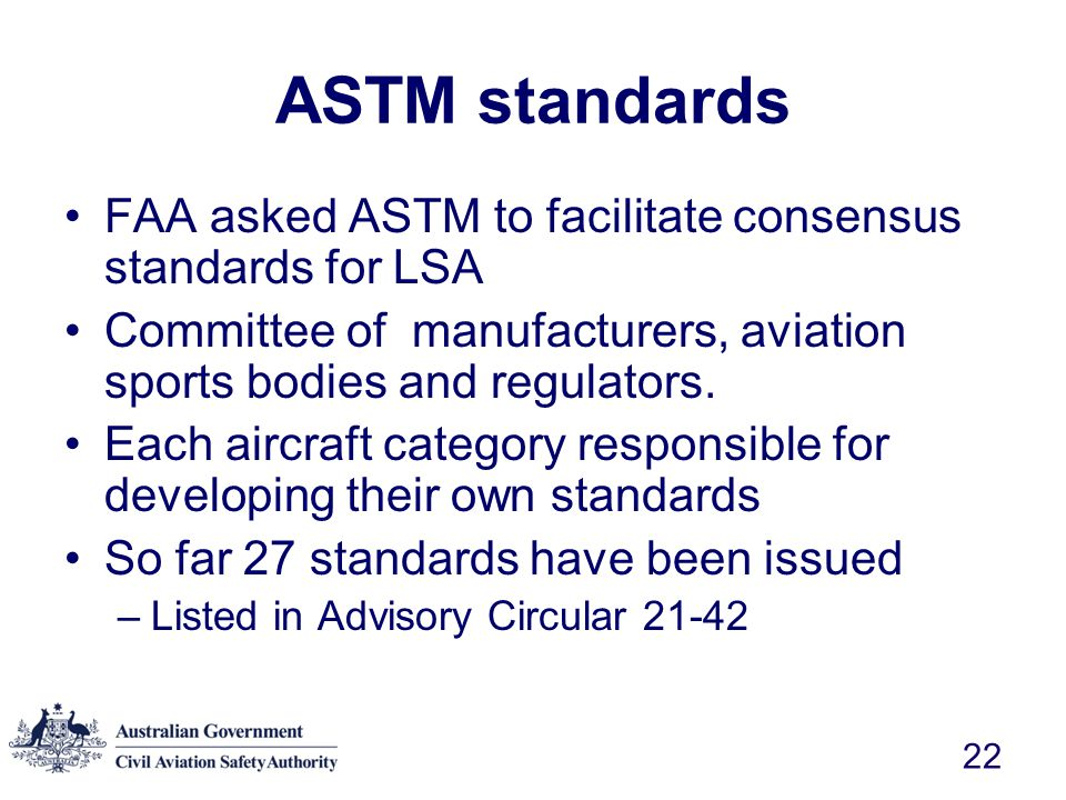 ASTM standards FAA asked ASTM to facilitate consensus standards for LSA. Committee of manufacturers, aviation sports bodies and regulators.