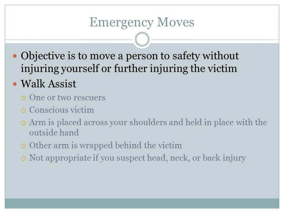 Emergency Moves Objective is to move a person to safety without injuring yourself or further injuring the victim.