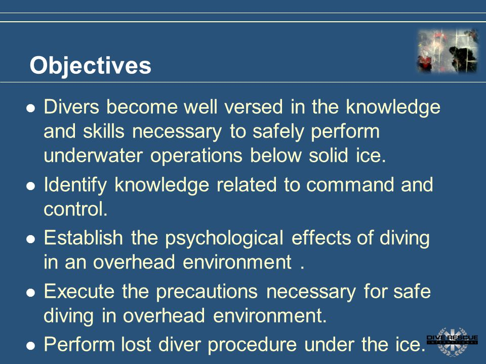 Objectives Divers become well versed in the knowledge and skills necessary to safely perform underwater operations below solid ice.