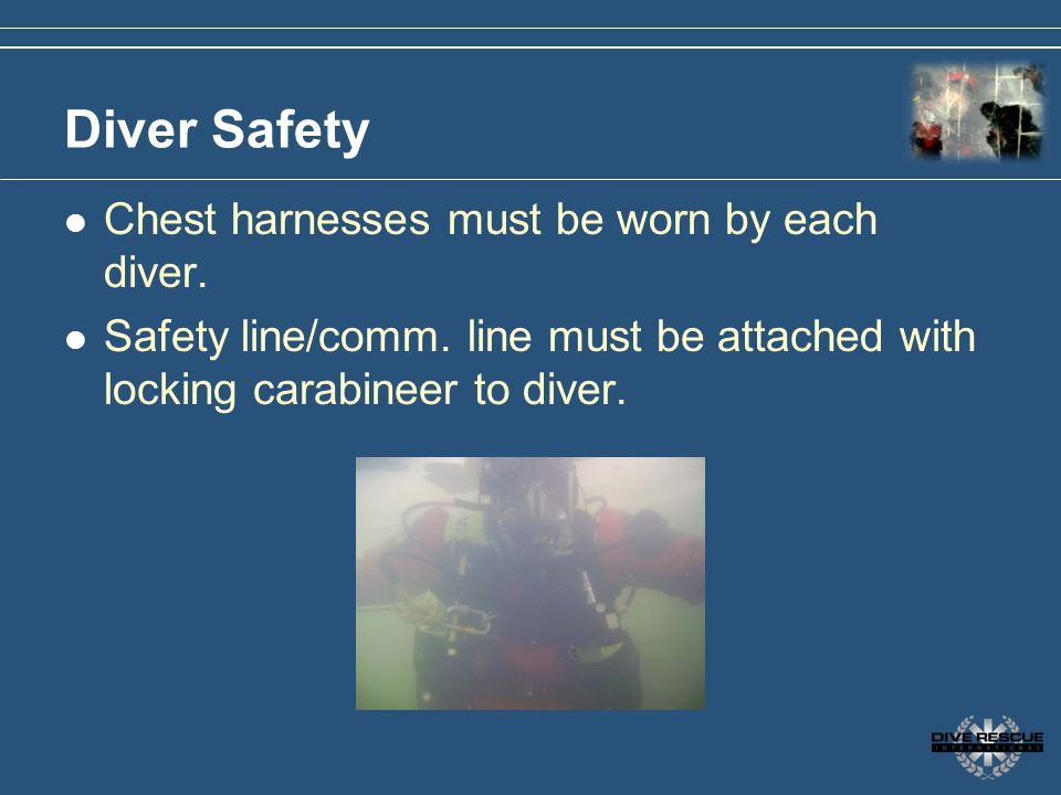 Diver Safety Chest harnesses must be worn by each diver.