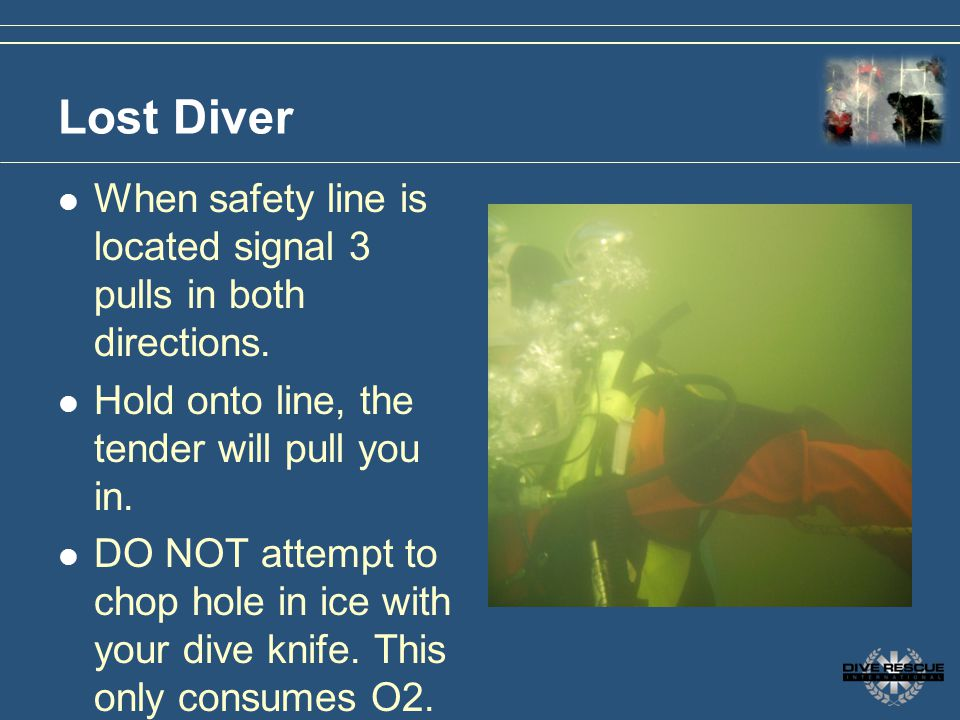Lost Diver When safety line is located signal 3 pulls in both directions. Hold onto line, the tender will pull you in.