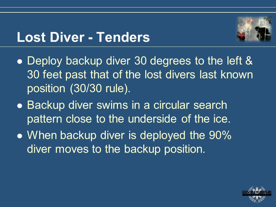 3/31/2017 Lost Diver - Tenders. Deploy backup diver 30 degrees to the left & 30 feet past that of the lost divers last known position (30/30 rule).