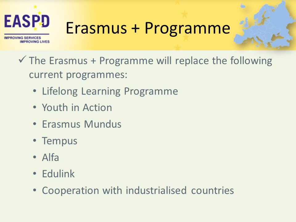 Erasmus + Programme The Erasmus + Programme will replace the following current programmes: Lifelong Learning Programme.