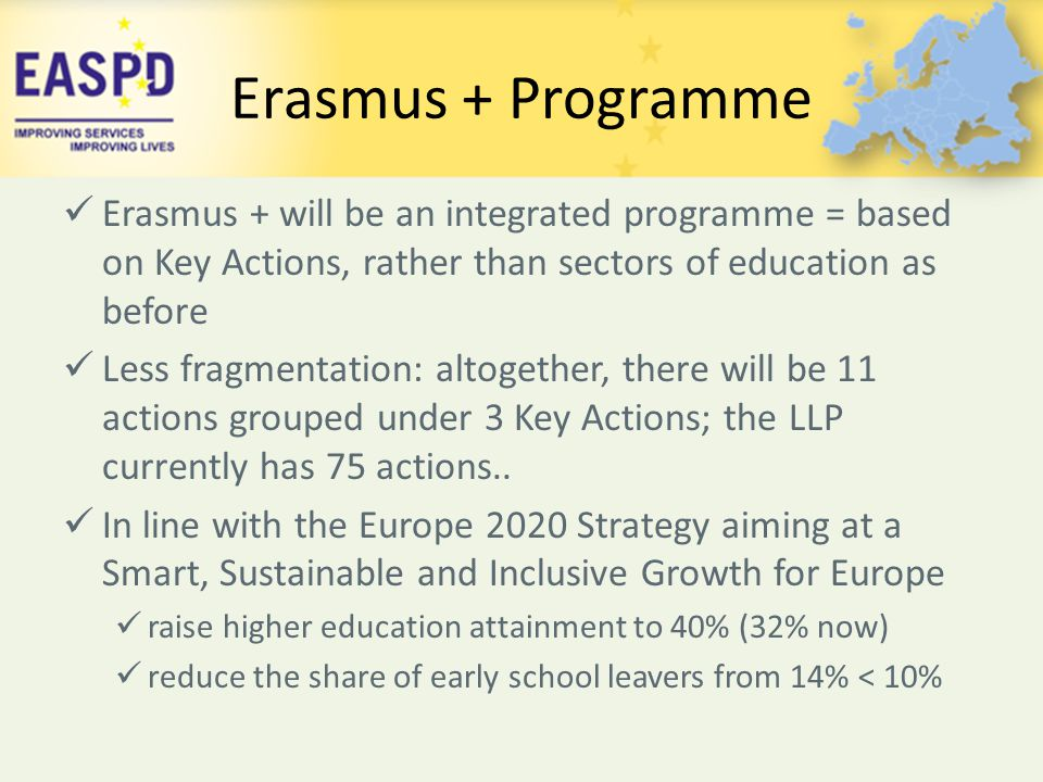 Erasmus + Programme Erasmus + will be an integrated programme = based on Key Actions, rather than sectors of education as before.