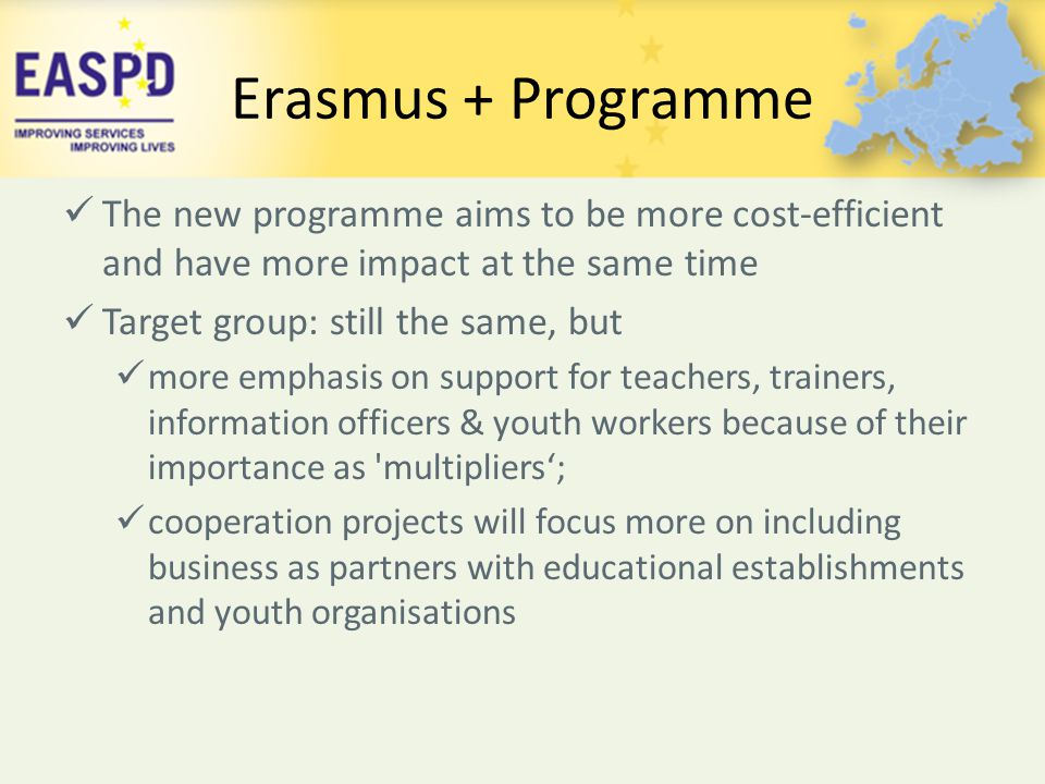 Erasmus + Programme The new programme aims to be more cost-efficient and have more impact at the same time.