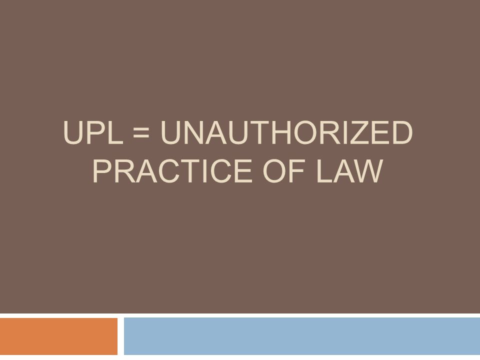 UPL = UNAUTHORIZED PRACTICE OF LAW