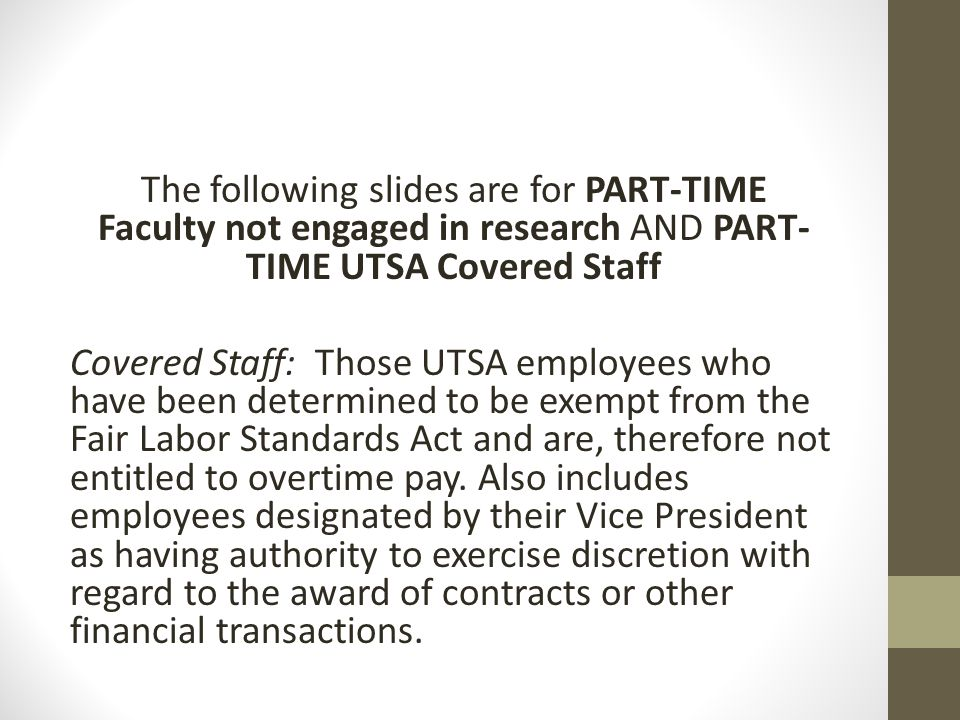 The following slides are for PART-TIME Faculty not engaged in research AND PART-TIME UTSA Covered Staff Covered Staff: Those UTSA employees who have been determined to be exempt from the Fair Labor Standards Act and are, therefore not entitled to overtime pay.