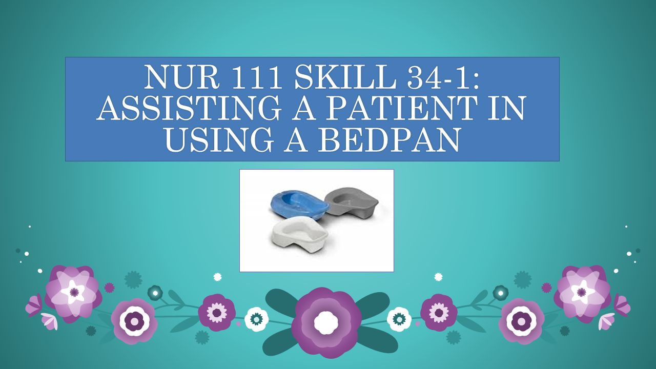 NUR 111 SKILL 34-1: ASSISTING A PATIENT IN USING A BEDPAN