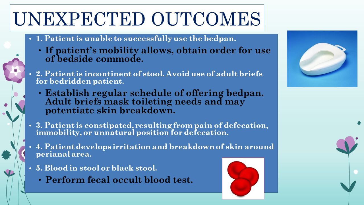 UNEXPECTED OUTCOMES 1. Patient is unable to successfully use the bedpan. If patient's mobility allows, obtain order for use of bedside commode.