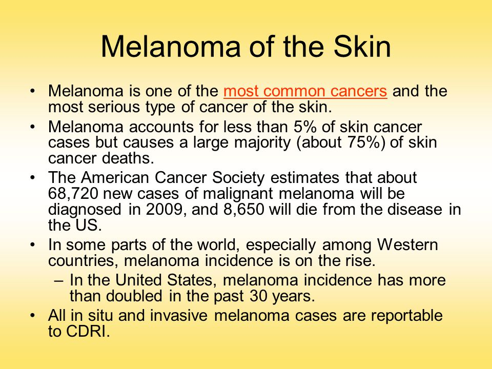 Melanoma of the Skin Melanoma is one of the most common cancers and the most serious type of cancer of the skin.