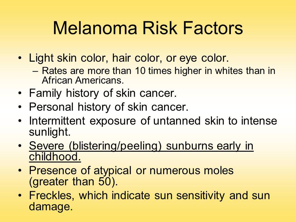 Melanoma Risk Factors Light skin color, hair color, or eye color.