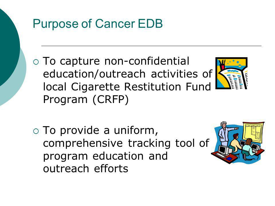 Purpose of Cancer EDB To capture non-confidential education/outreach activities of local Cigarette Restitution Fund Program (CRFP)