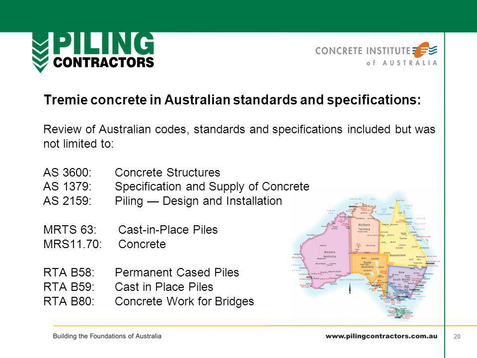 Tremie concrete in Australian standards and specifications: Review of Australian codes, standards and specifications included but was not limited to: AS 3600: Concrete Structures AS 1379: Specification and Supply of Concrete AS 2159: Piling — Design and Installation MRTS 63: Cast-in-Place Piles MRS11.70: Concrete RTA B58: Permanent Cased Piles RTA B59: Cast in Place Piles RTA B80: Concrete Work for Bridges