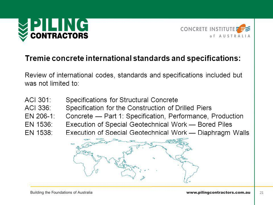 Tremie concrete international standards and specifications: Review of international codes, standards and specifications included but was not limited to: ACI 301: Specifications for Structural Concrete ACI 336: Specification for the Construction of Drilled Piers EN 206-1: Concrete — Part 1: Specification, Performance, Production EN 1536: Execution of Special Geotechnical Work — Bored Piles EN 1538: Execution of Special Geotechnical Work — Diaphragm Walls