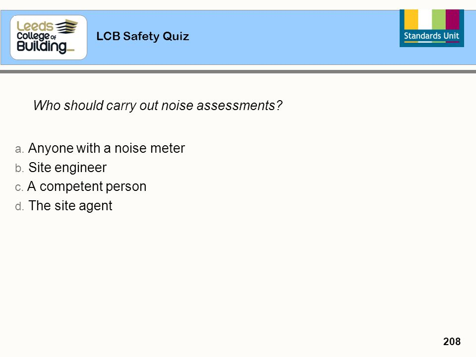 a. Anyone with a noise meter b. Site engineer c. A competent person