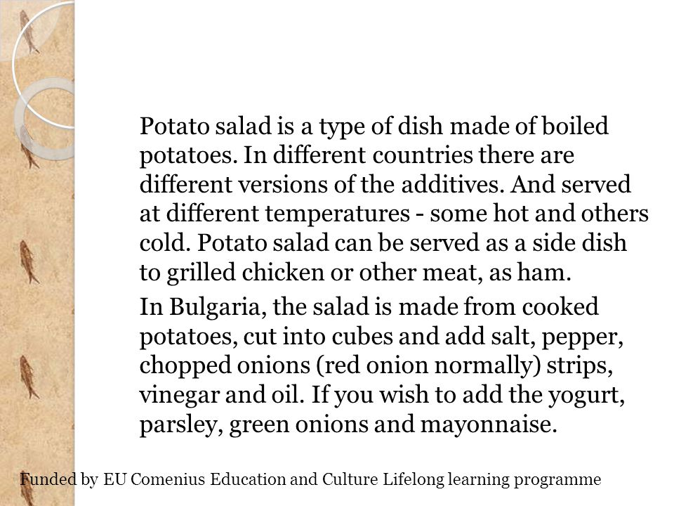 Potato salad is a type of dish made of boiled potatoes