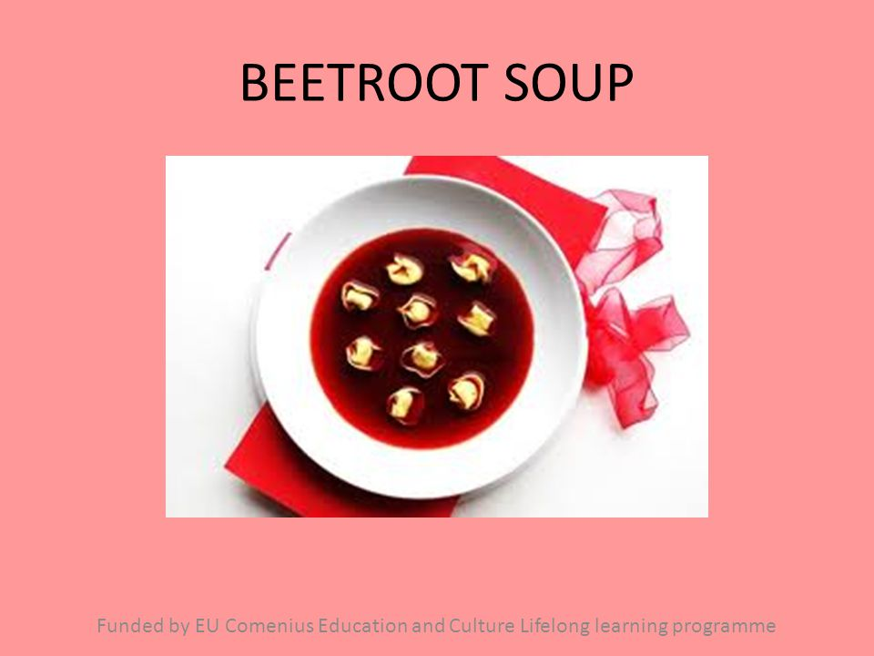 BEETROOT SOUP Funded by EU Comenius Education and Culture Lifelong learning programme