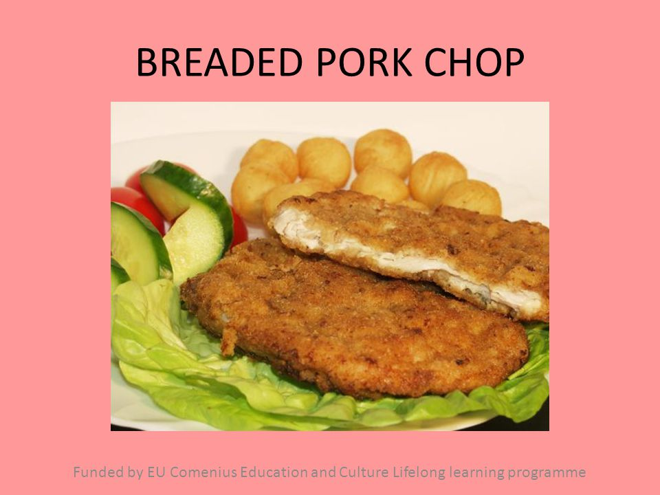 BREADED PORK CHOP Funded by EU Comenius Education and Culture Lifelong learning programme