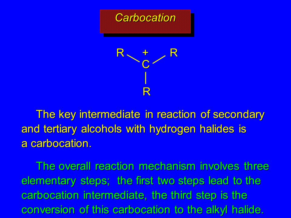 Carbocation C. R. + The key intermediate in reaction of secondary and tertiary alcohols with hydrogen halides is a carbocation.