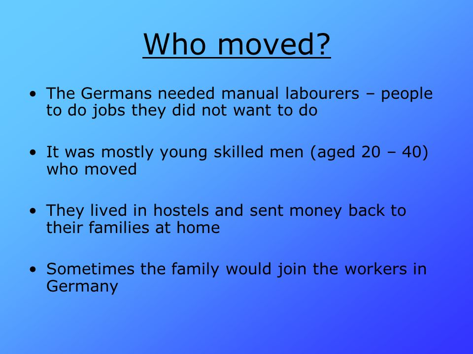 Who moved The Germans needed manual labourers – people to do jobs they did not want to do. It was mostly young skilled men (aged 20 – 40) who moved.