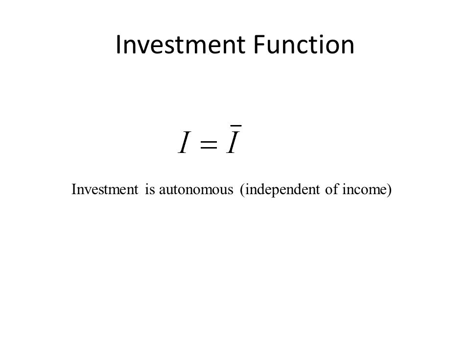 Investment Function Investment is autonomous (independent of income)