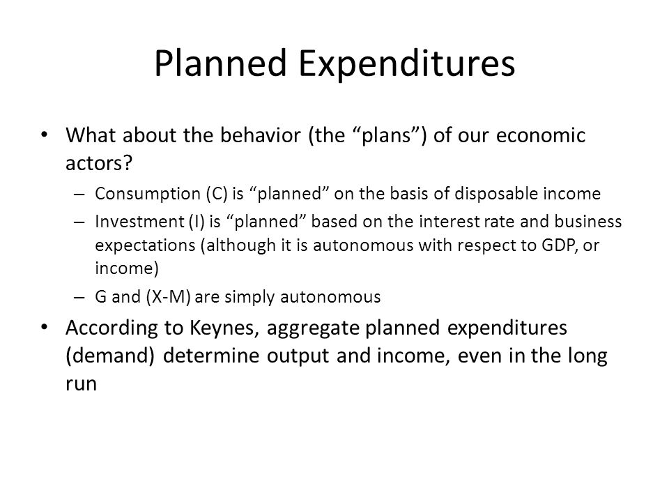 Planned Expenditures What about the behavior (the plans ) of our economic actors Consumption (C) is planned on the basis of disposable income.
